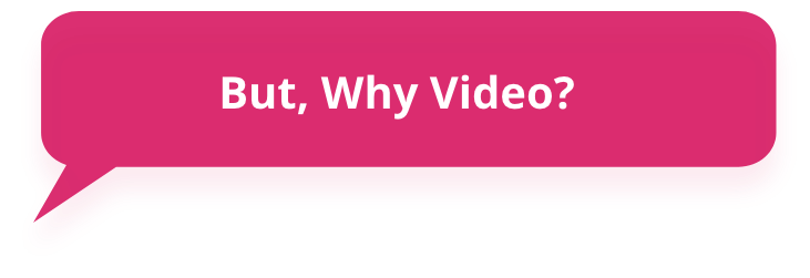 But why video