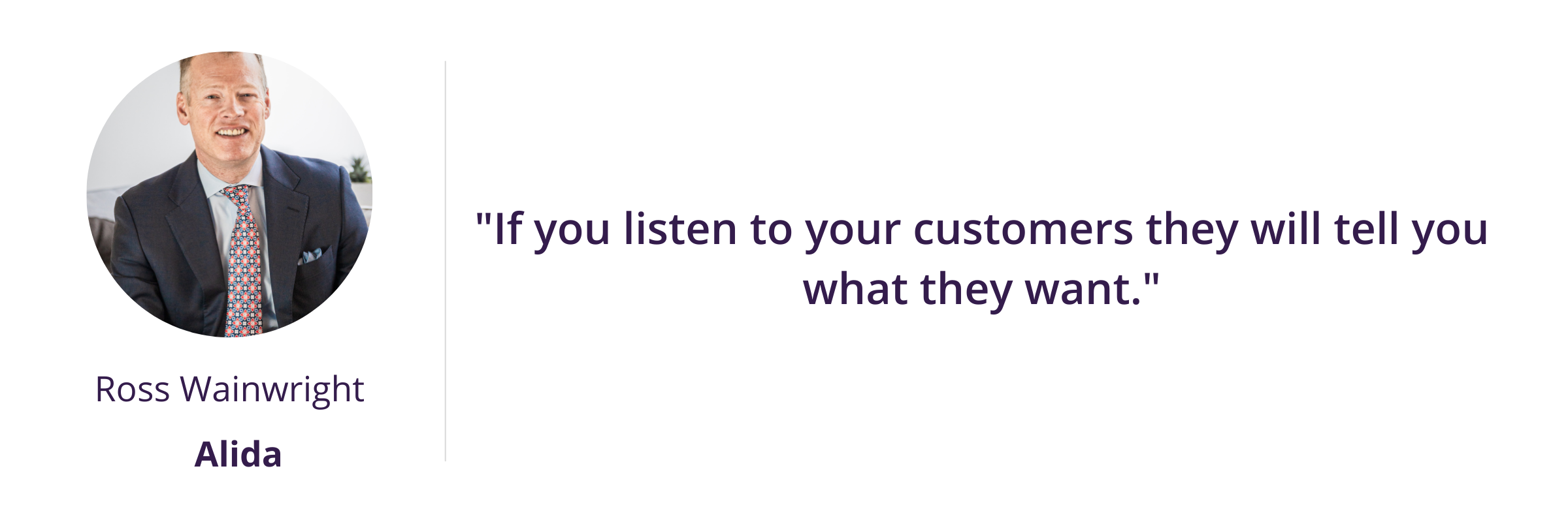 """""""If you listen to your customers they will tell you what they want."""""""