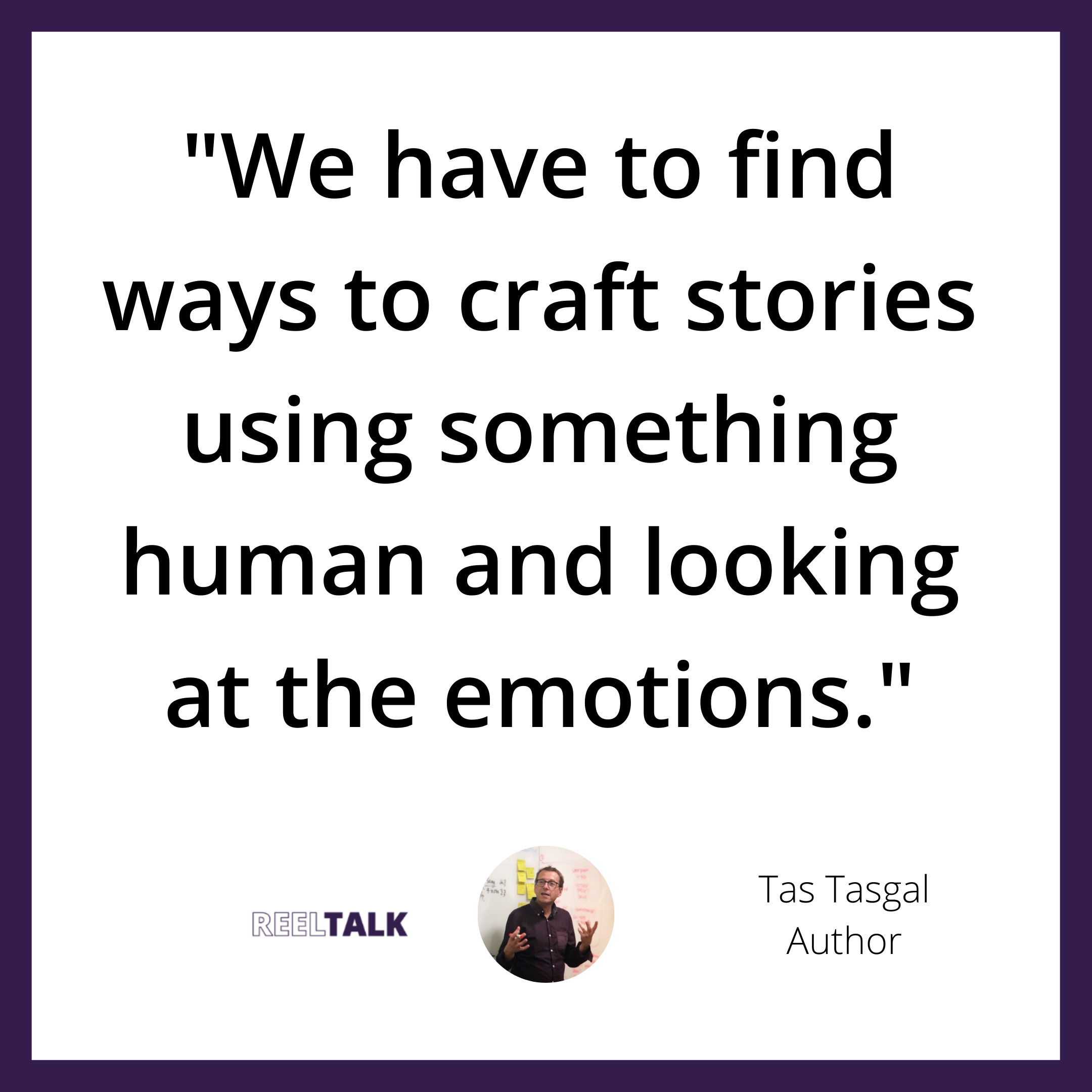We have to find ways to craft stories using something human and looking at the emotions.