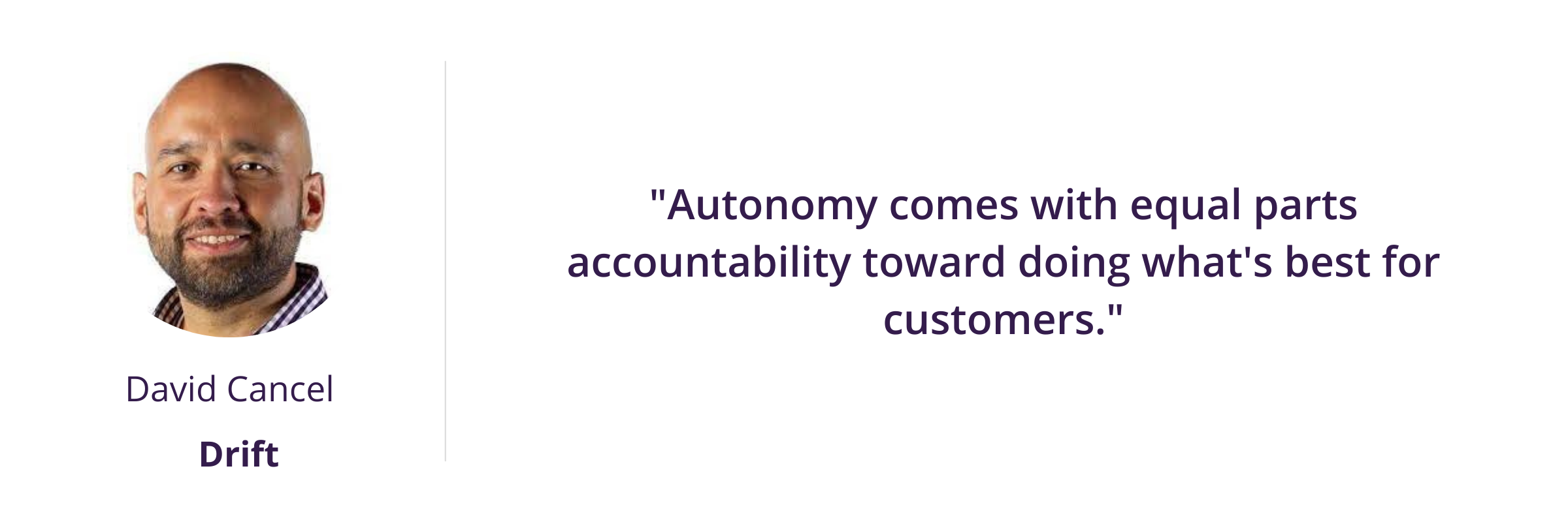Autonomy comes with equal parts accountability toward doing what's best for customers.