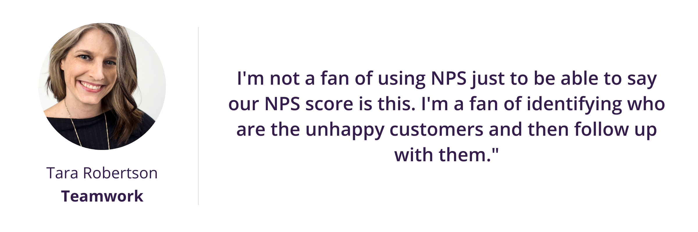 """I'm not a fan of using NPS just to be able to say our NPS score is this. I'm a fan of identifying who are the unhappy customers and then follow up with them."""""""