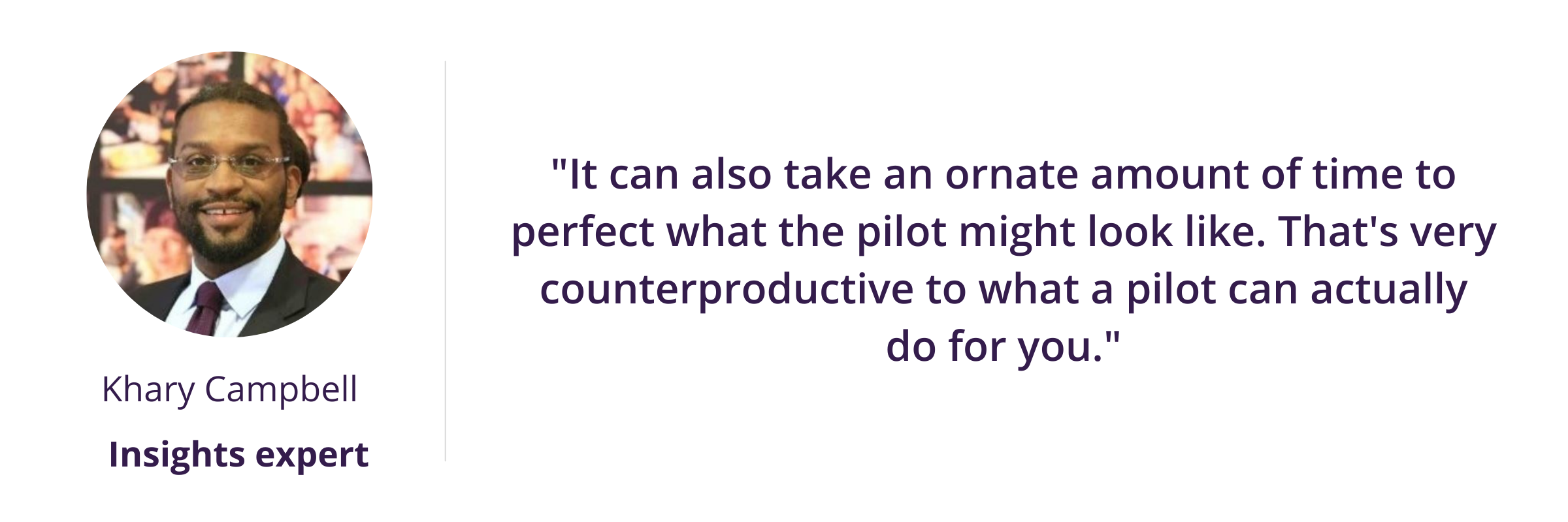 """Tech assessment and pilots - """"It can also take an ornate amount of time to perfect what the pilot might look like. That's very counterproductive to what a pilot can actually do for you."""""""