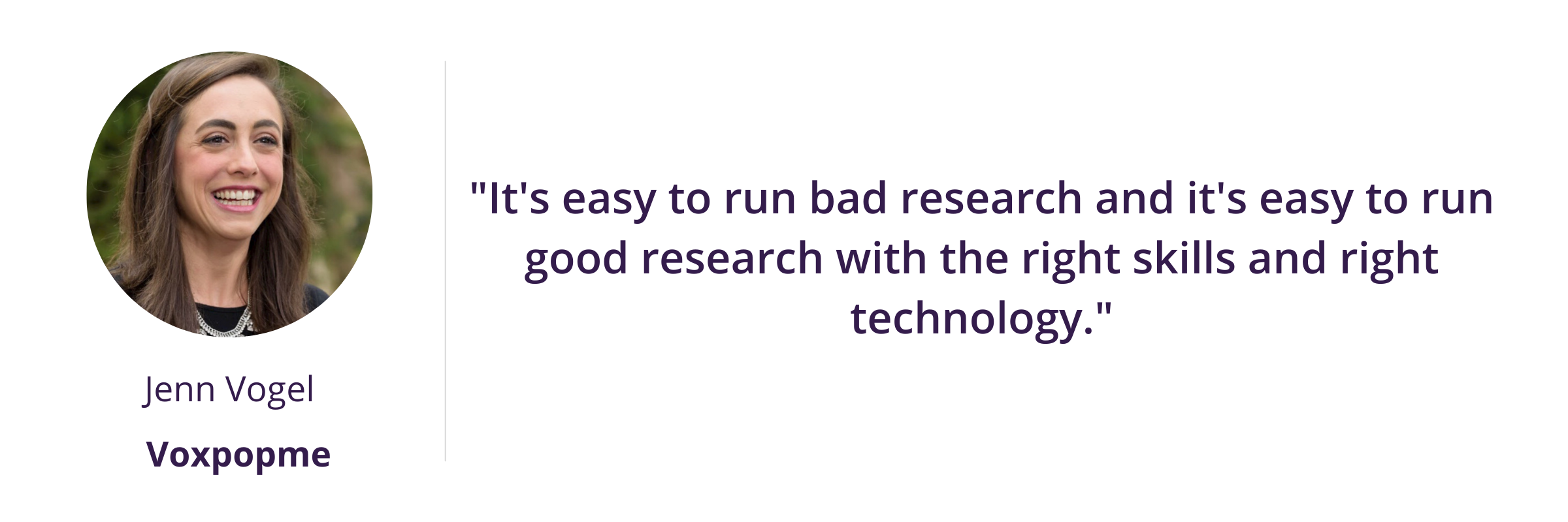 """""""It's easy to run bad research and it's easy to run good research with the right skills and right technology."""""""