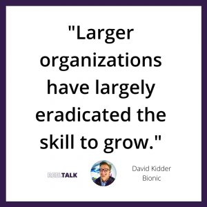Larger organizations have largely eradicated the skill to grow.