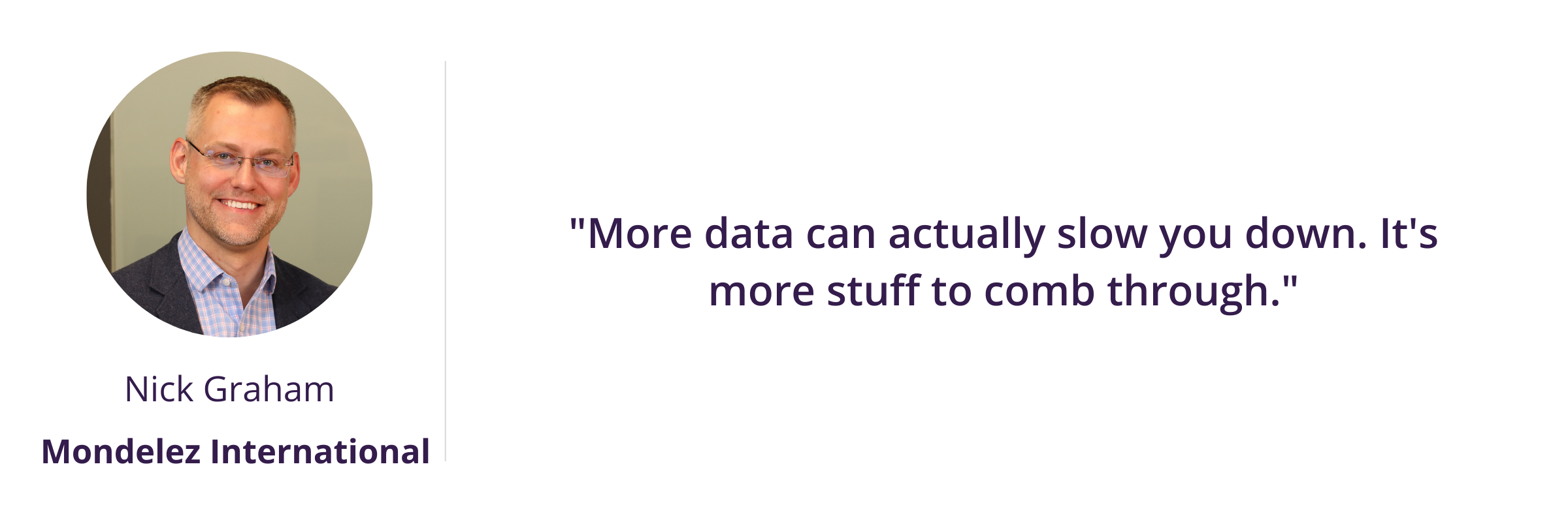"""""""More data can actually slow you down. It's more stuff to comb through."""""""