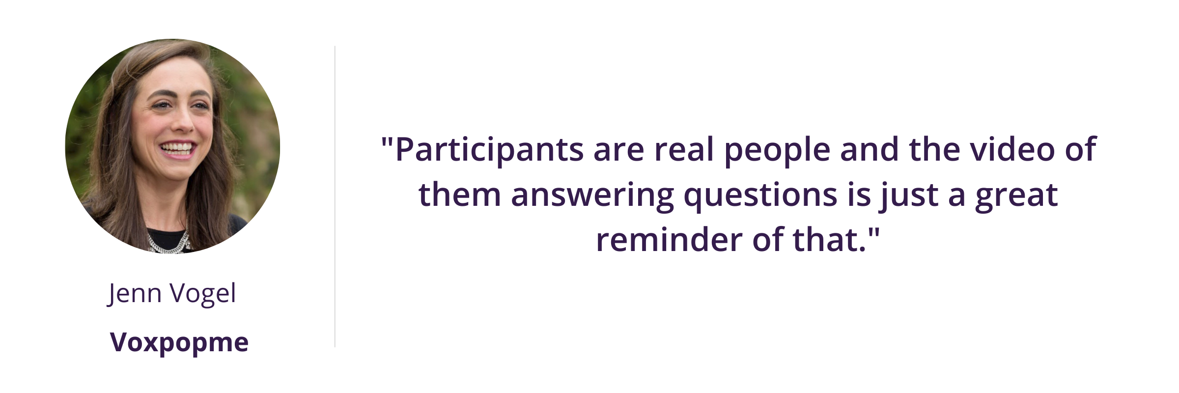 """""""Participants are real people and the video of them answering questions is just a great reminder of that."""""""