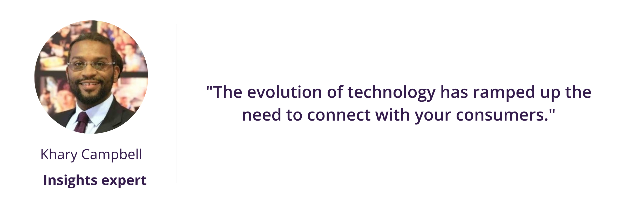 """""""The evolution of technology has ramped up the need to connect with your consumers."""""""