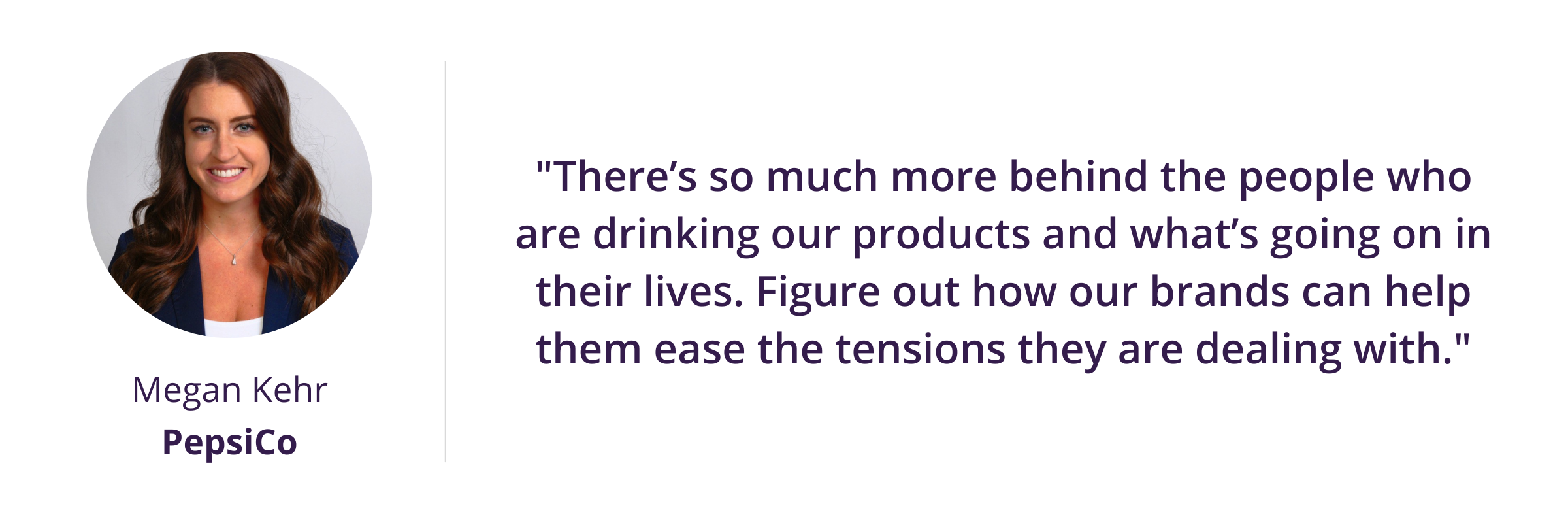 """""""There's so much more behind the people who are drinking our products and what's going on in their lives. Figure out how our brands can help them ease the tensions they are dealing with."""""""