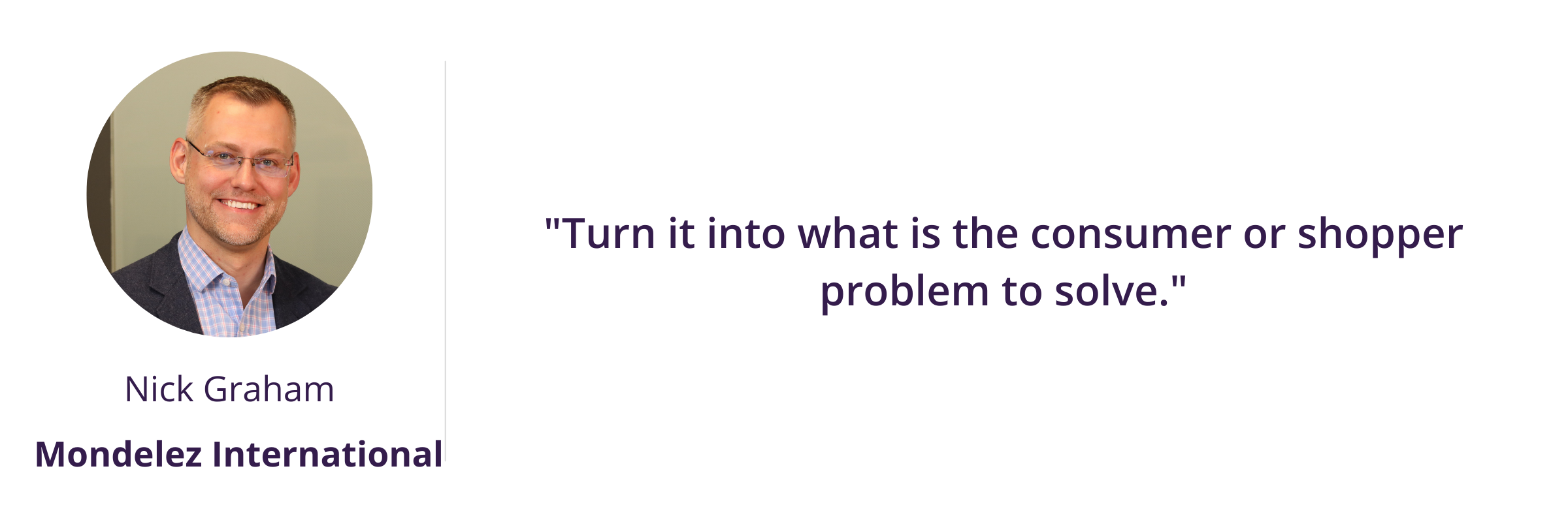 """""""Turn it into what is the consumer or shopper problem to solve."""""""