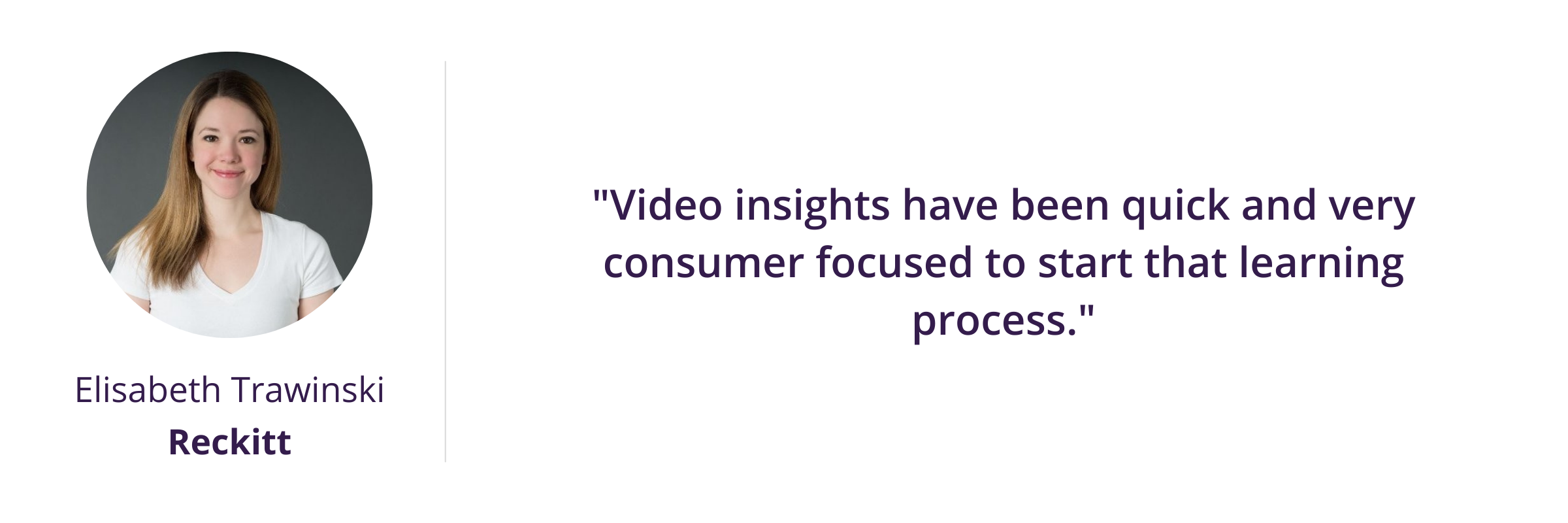 Video insights have been quick and very consumer focused to start that learning process.