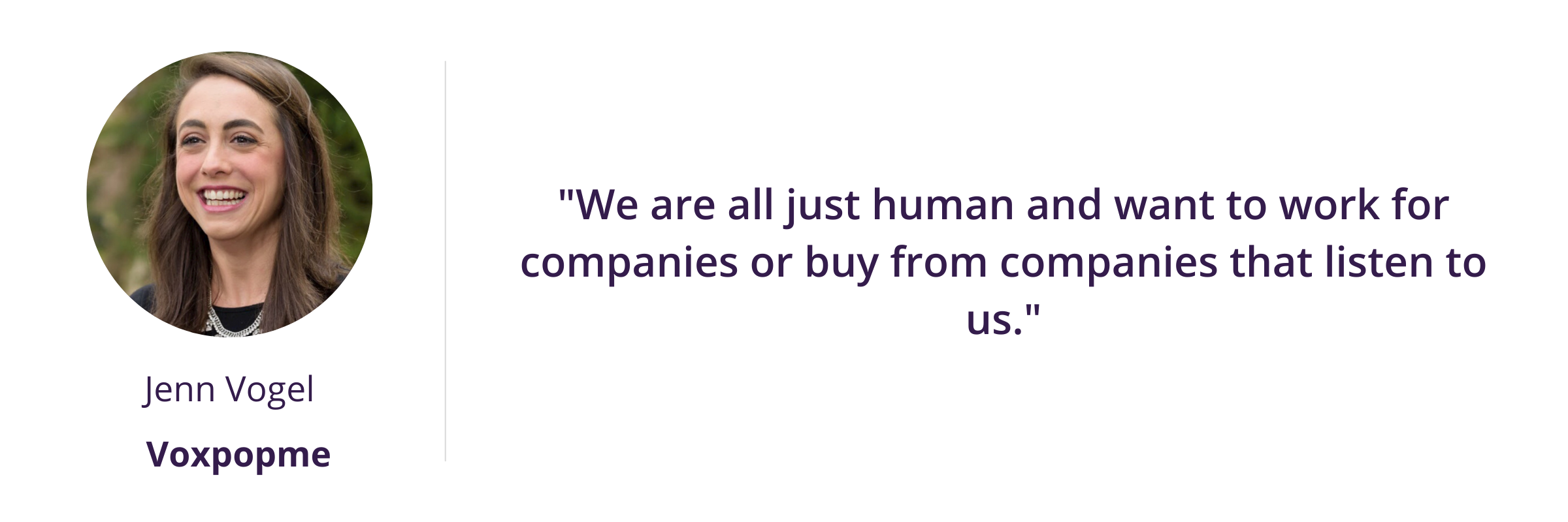 """""""We are all just human and want to work for companies or buy from companies that listen to us."""""""
