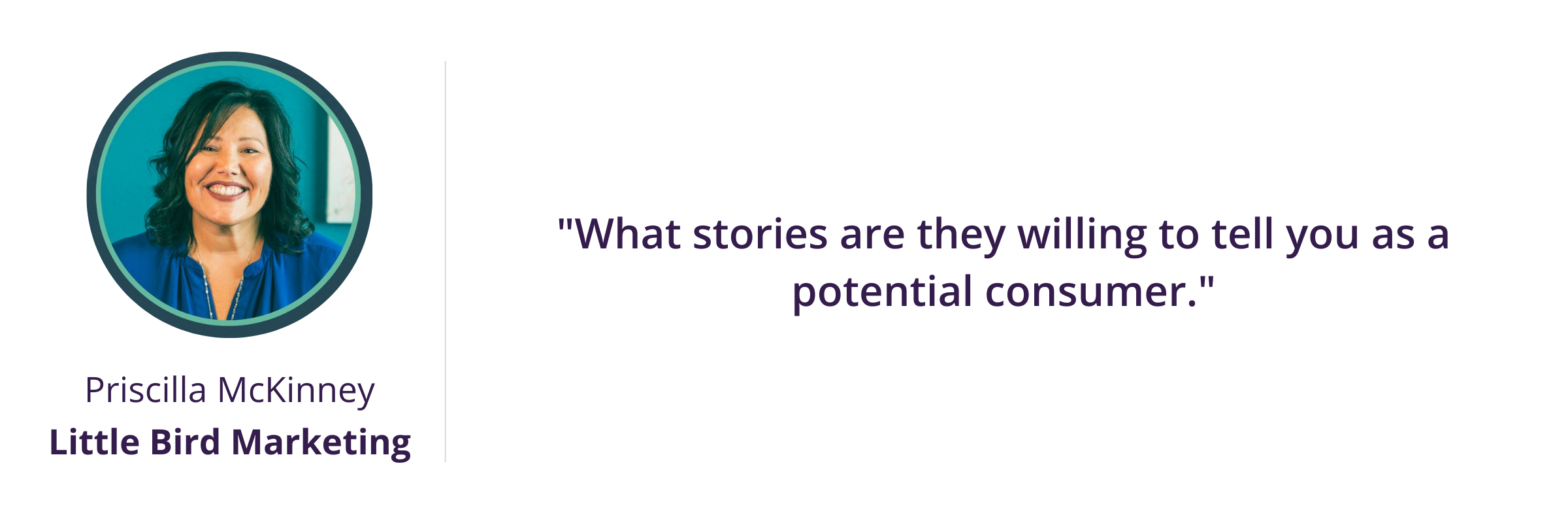 What stories are they willing to tell you as a potential consumer.