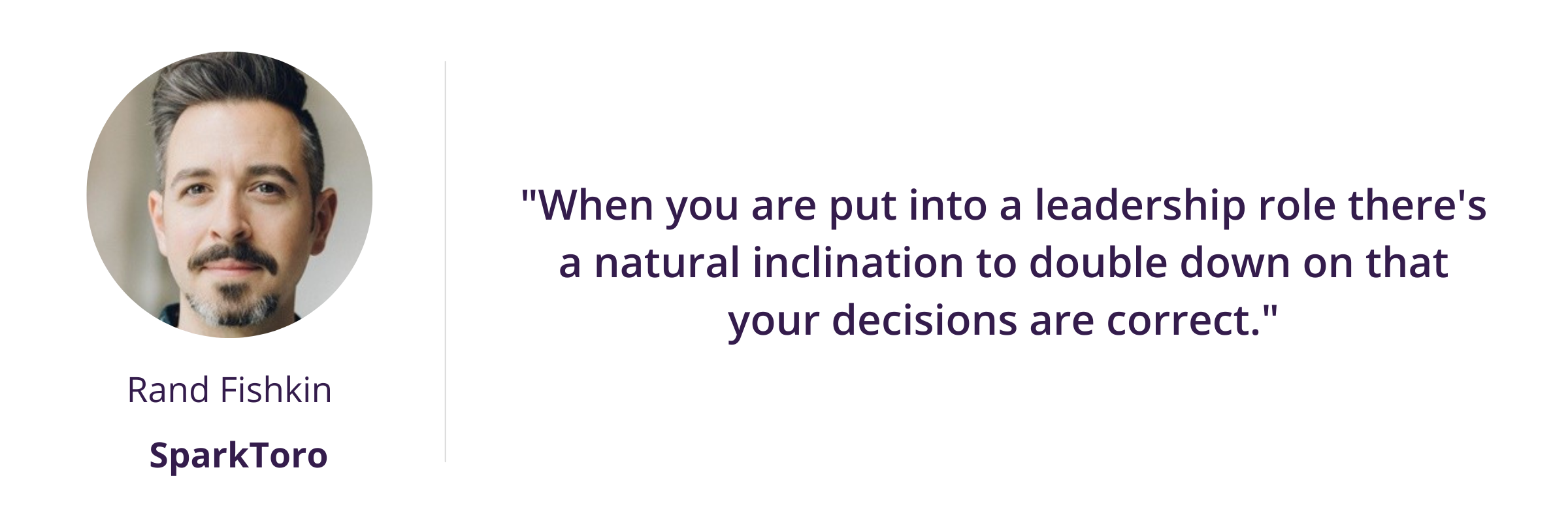 """""""When you are put into a leadership role there's a natural inclination to double down on that your decisions are correct."""""""
